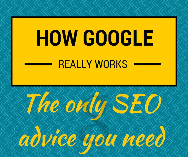 How Google really works: the only SEO advice you need